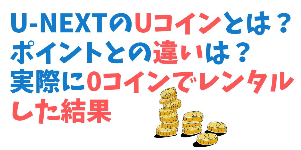 U-NEXTポイントとUコインの違い。実際に0コインでレンタルした結果