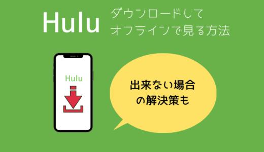 Huluのダウンロード機能の使い方を解説。できない場合にチェックすべきこと注意点など