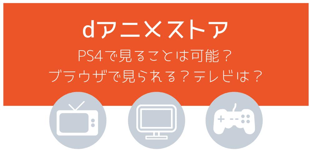 PS4でdアニメストア作品は視聴不可!ブラウザは?テレビ見る方法と解決策
