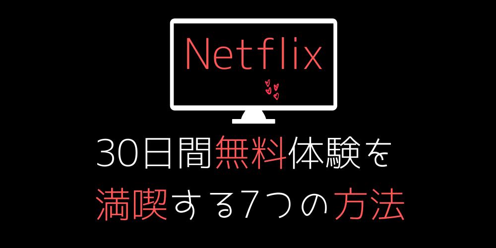 Netflix(ネットフリックス)無料体験を満喫する7つの方法