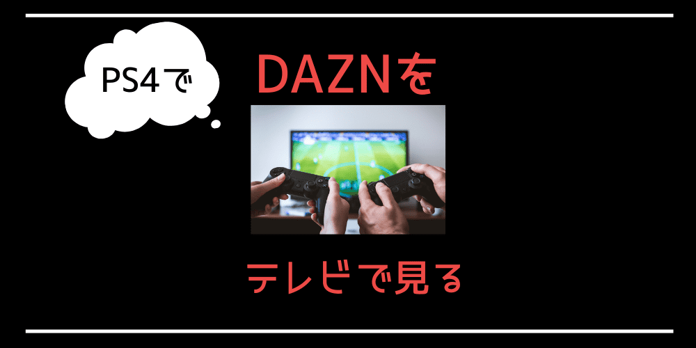 PS3/PS4を利用してDAZN(ダゾーン)をテレビで見る方法と手順